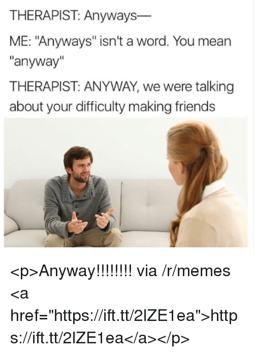 """Friends, Memes, and Mean: THERAPIST: Anyways  ME: """"Anyways"""" isn't a word. You mean  anyway  THERAPIST: ANYWAY, we were talking  about your difficulty making friends <p>Anyway!!!!!!!! via /r/memes <a href=""""https://ift.tt/2lZE1ea"""">https://ift.tt/2lZE1ea</a></p>"""