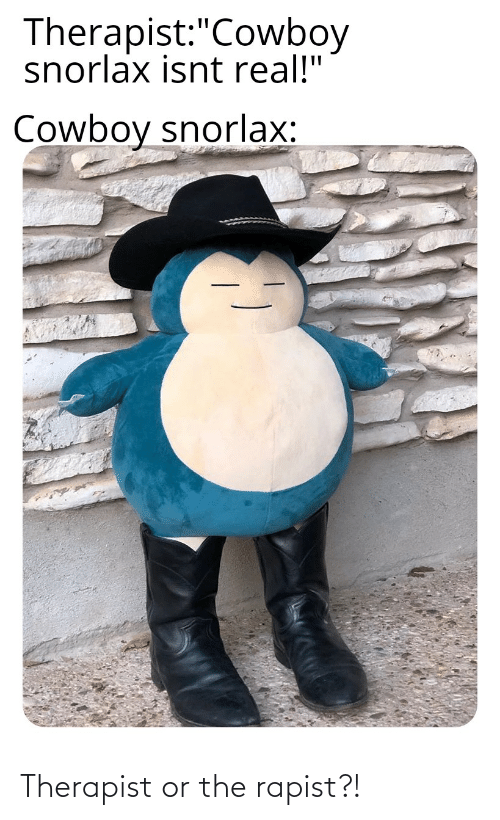 """Real Cowboy: Therapist:""""Cowboy  snorlax isnt real!""""  Cowboy snorlax: Therapist or the rapist?!"""