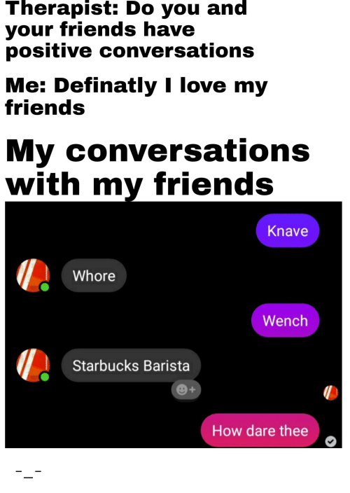 Starbucks Barista: Therapist: Do you and  your friends have  positive conversations  Me: Definatly I love my  friends  My conversations  with my friends  Knave  Whore  Wench  Starbucks Barista  e+  How dare thee -_-