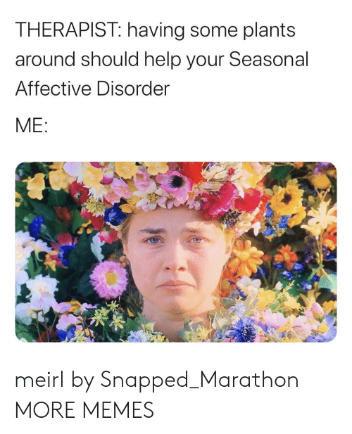 marathon: THERAPIST: having some plants  around should help your Seasonal  Affective Disorder  ME: meirl by Snapped_Marathon MORE MEMES