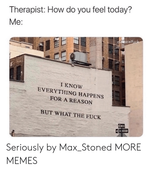 therapist: Therapist: How do you feel today?  Me:  cassicalfuck  ES  I KNOW  EVERYTHING HAPPENS  FOR A REASON  BUT WHAT THE FUCK  CAY Seriously by Max_Stoned MORE MEMES