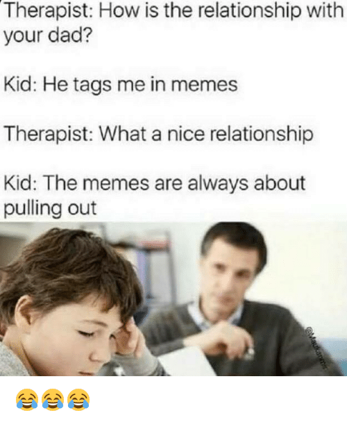 Dad, Memes, and Nice: Therapist: How is the relationship with  your dad?  Kid: He tags me in memes  Therapist: What a nice relationship  Kid: The memes are always about  pulling out 😂😂😂