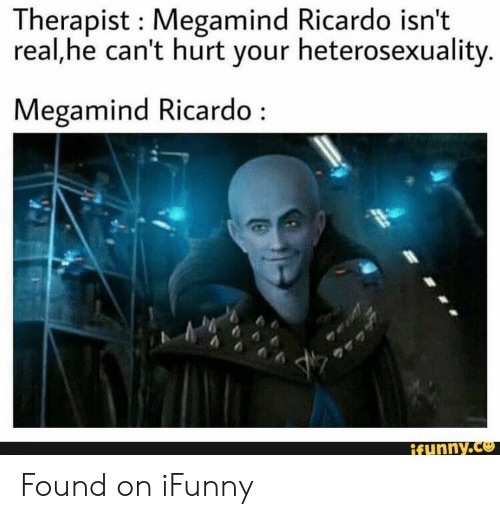 ricardo: Therapist Megamind Ricardo isn't  real,he can't hurt your heterosexuality.  Megamind Ricardo  ifunny.co Found on iFunny