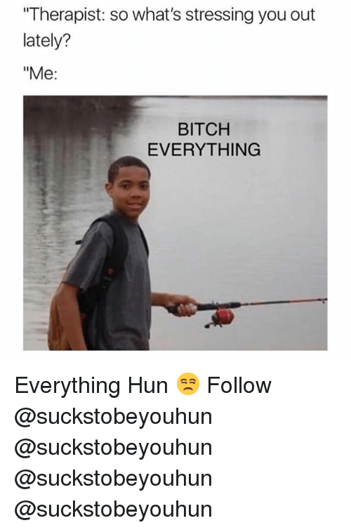 "Bitch, Memes, and 🤖: Therapist: so what's stressing you out  lately?  ""Me:  BITCH  EVERYTHING Everything Hun 😒 Follow @suckstobeyouhun @suckstobeyouhun @suckstobeyouhun @suckstobeyouhun"