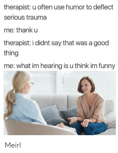 therapist: therapist: u often use humor to deflect  serious trauma  me: thank u  therapist: i didnt say that was a good  thing  me: what im hearing is u think im funny Meirl