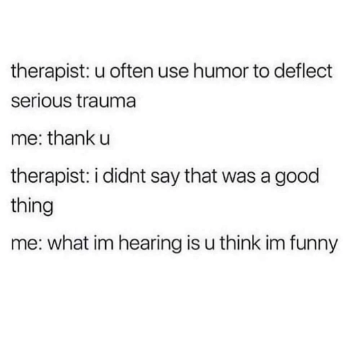 therapist: therapist: u often use humor to deflect  serious trauma  me: thank u  therapist: i didnt say that was a good  thing  me: what im hearing is u think im funny