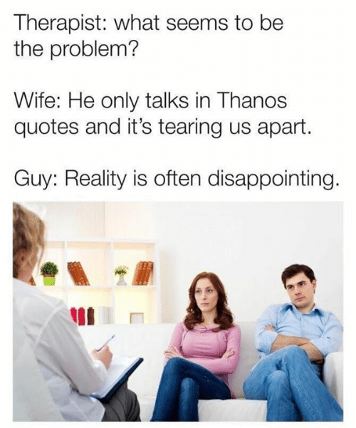 tearing: Therapist: what seems to be  the problem?  Wife: He only talks in Thanos  quotes and it's tearing us apart.  Guy: Reality is often disappointing