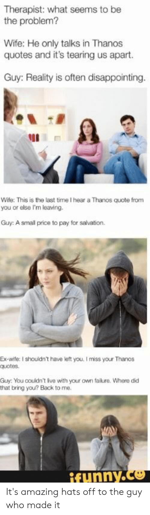 tearing: Therapist: what seems to be  the problem?  Wife: He only talks in Thanos  quotes and it's tearing us apart.  Guy: Reality is often disappointing.  Wife: This is the last time I hear a Thanos quote from  you or else I'm leaving.  Guy: A small price to pay for salvation.  Ex-wite: I shouldn't have left you, I miss your Thanos  quotes  Guy: You couldn't live with your own failure. Where did  that bring you? Back to me.  ifunny.co It's amazing hats off to the guy who made it