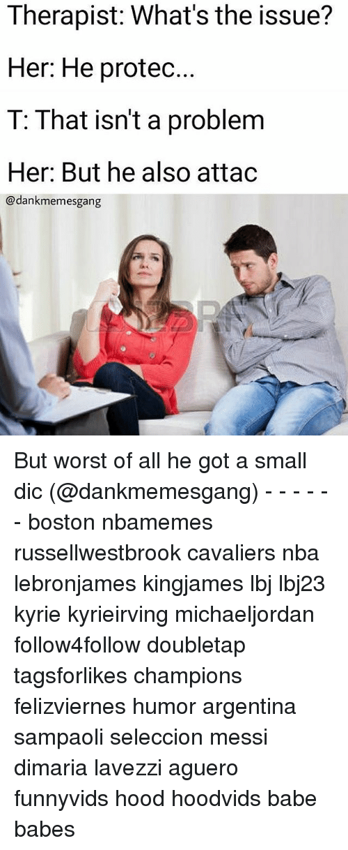 Memes, Nba, and Argentina: Therapist: What's the issue?  Her: He protec.  T: That isn't a problem  Her: But he also attac  @dankmemesgang But worst of all he got a small dic (@dankmemesgang) - - - - - - boston nbamemes russellwestbrook cavaliers nba lebronjames kingjames lbj lbj23 kyrie kyrieirving michaeljordan follow4follow doubletap tagsforlikes champions felizviernes humor argentina sampaoli seleccion messi dimaria lavezzi aguero funnyvids hood hoodvids babe babes