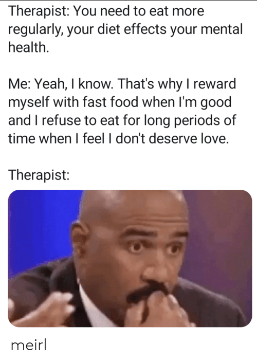 periods: Therapist: You need to eat more  regularly, your diet effects your mental  health.  Me: Yeah, I know. That's why I reward  myself with fast food when I'm good  and I refuse to eat for long periods of  time when I feel I don't deserve love  Therapist: meirl