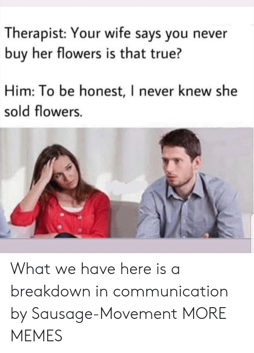 sausage: Therapist: Your wife says you never  buy her flowers is that true?  Him: To be honest, I never knew she  sold flowers. What we have here is a breakdown in communication by Sausage-Movement MORE MEMES