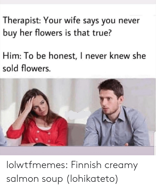 Creamy: Therapist: Your wife says you never  buy her flowers is that true?  Him: To be honest, I never knew she  sold flowers. lolwtfmemes: Finnish creamy salmon soup (lohikateto)
