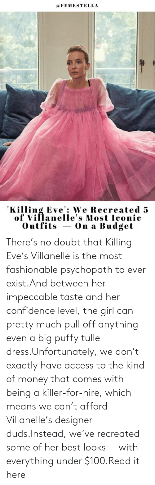 Doubt: There's no doubt that Killing Eve's Villanelle is the most fashionable psychopath to ever exist.And between her impeccable taste and her confidence level, the girl can pretty much pull off anything — even a big puffy tulle dress.Unfortunately, we don't exactly have access to the kind of money that comes with being a killer-for-hire, which means we can't afford Villanelle's designer duds.Instead, we've recreated some of her best looks — with everything under $100.Read it here