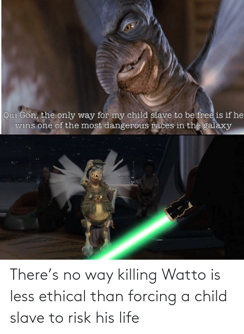 ethical: There's no way killing Watto is less ethical than forcing a child slave to risk his life