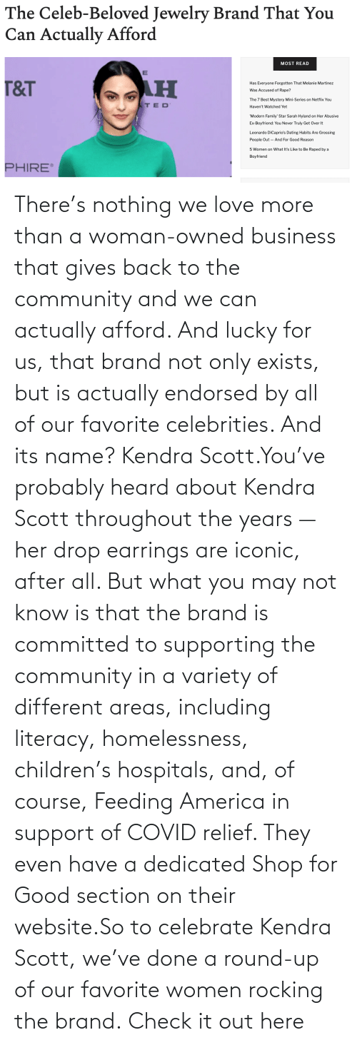 org: There's nothing we love more than a woman-owned business that gives back to the community and we can actually afford. And lucky for us, that brand not only exists, but is actually endorsed by all of our favorite celebrities. And its name? Kendra Scott.You've probably heard about Kendra Scott throughout the years — her drop earrings are iconic, after all. But what you may not know is that the brand is committed to supporting the community in a variety of different areas, including literacy, homelessness, children's hospitals, and, of course, Feeding America in support of COVID relief. They even have a dedicated Shop for Good section on their website.So to celebrate Kendra Scott, we've done a round-up of our favorite women rocking the brand.Check it out here