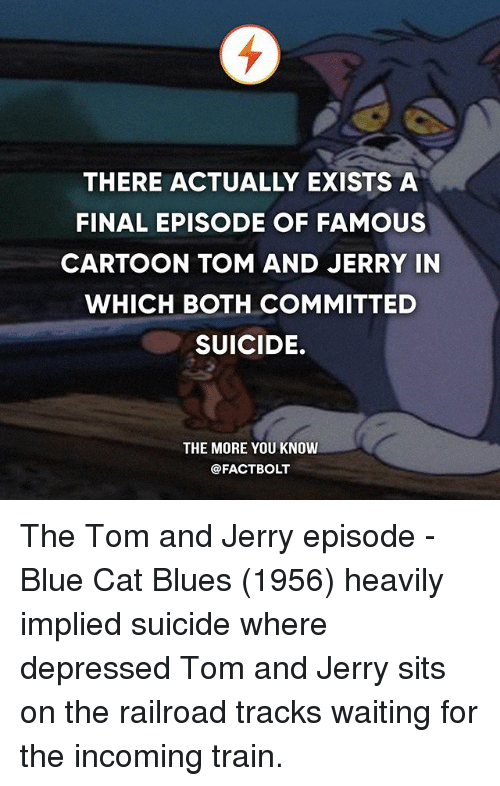 Cats, Finals, and Memes: THERE ACTUALLY EXISTS A  FINAL EPISODE OF FAMOUS  CARTOON TOM AND JERRY IN  WHICH BOTH COMMITTED  SUICIDE.  THE MORE YOU KNOW  @FACTBOLT The Tom and Jerry episode - Blue Cat Blues (1956) heavily implied suicide where depressed Tom and Jerry sits on the railroad tracks waiting for the incoming train.