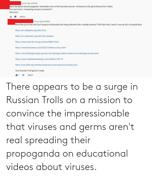 Russian: There appears to be a surge in Russian Trolls on a mission to convince the impressionable that viruses and germs aren't real spreading their propoganda on educational videos about viruses.