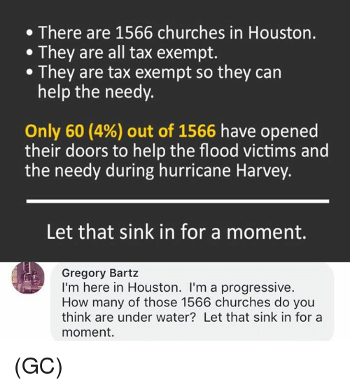 Memes, Progressive, and Help: . There are 1566 churches in Houston.  .They are all tax exempt.  .They are tax exempt so they can  help the needy.  Only 60 (4%) out of 1566 have opened  their doors to help the flood victims and  the needy during hurricane Harvey.  Let that sink in for a moment.  Gregory Bartz  I'm here in Houston. I'm a progressive  How many of those 1566 churches do you  think are under water? Let that sink in for a  moment. (GC)
