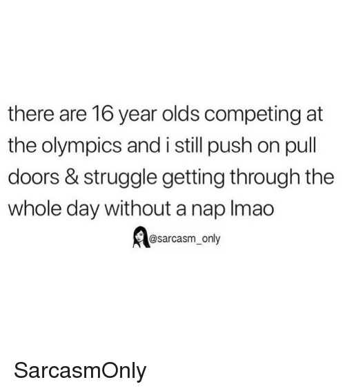 the olympics: there are 16 year olds competing at  the olympics and i still push on pull  doors & struggle getting through the  whole day without a nap Imao  @sarcasm_only SarcasmOnly