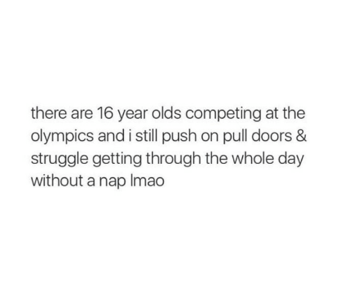the olympics: there are 16 year olds competing at the  olympics and i still push on pull doors &  struggle getting through the whole day  without a nap Imao
