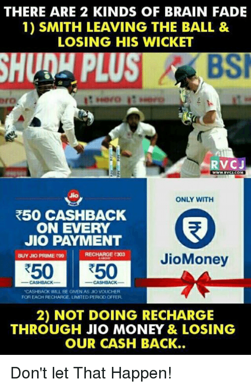 "Memes, Money, and Brain: THERE ARE 2 KINDS OF BRAIN FADE  1) SMITH LEAVING THE BALL &  LOSING HIS WICKET  RVCJ  Jion  ONLY WITH  R50 CASHBACK  ON EVERY  JIO PAYMENT  RECHARGE R303  BUYJNO PRIME 99  JioMoney  R50 R50  ""CASHBACK WILL BE GNEN AS JO VOLICHE  FOREACHRECHARGE LIMITED PEROD OFFER.  2) NOT DOING RECHARGE  THROUGH JIO MONEY & LOSING  OUR CASH BACK.. Don't let That Happen!"