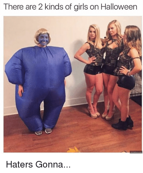 Girls, Halloween, and Memes: There are 2 kinds of girls on Halloween Haters Gonna...