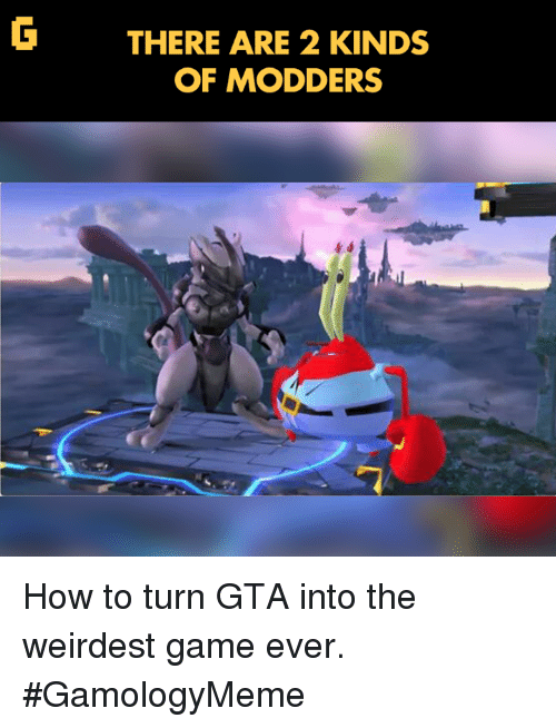 Video Games, Game, and How To: THERE ARE 2 KINDS  OF MODDERS How to turn GTA into the weirdest game ever. #GamologyMeme