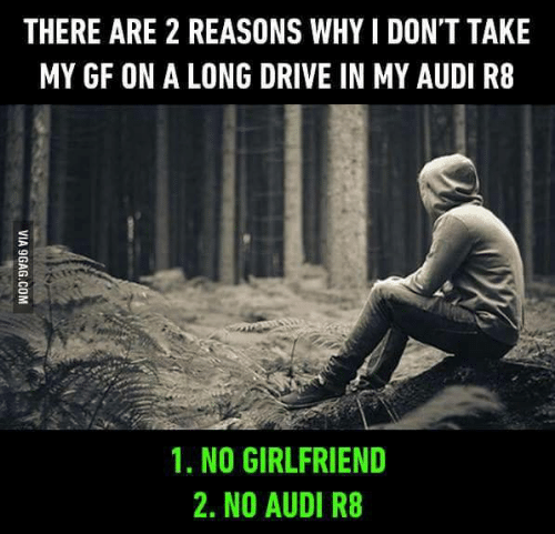 No Girlfriend: THERE ARE 2 REASONS WHY I DON'T TAKE  MY GF ON A LONG DRIVE IN MY AUDI R8  1, NO GIRLFRIEND  2. NO AUDI R8