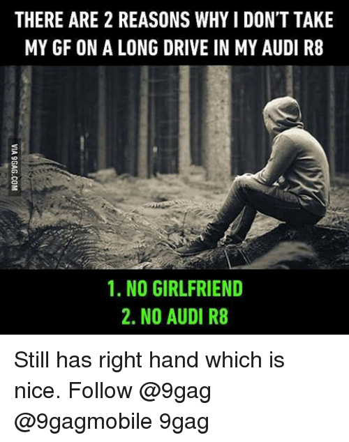No Girlfriend: THERE ARE 2 REASONS WHY l DON'T TAKE  MY GF ON A LONG DRIVE IN MY AUDI R8  1. NO GIRLFRIEND  2. NO AUDI R8 Still has right hand which is nice. Follow @9gag @9gagmobile 9gag