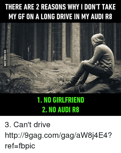 No Girlfriend: THERE ARE 2 REASONS WHYIDONT TAKE  MY GF ON A LONG DRIVE IN MY AUDI R8  1. NO GIRLFRIEND  2. NO AUDI R8 3. Can't drive http://9gag.com/gag/aW8j4E4?ref=fbpic