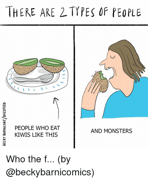 2 Types Of People: THERE ARE 2 TYPES OF PEOPLE  (1  E PEOPLE WHO EAT  3KIWIS LIKE THIS  0  AND MONSTERS Who the f... (by @beckybarnicomics)