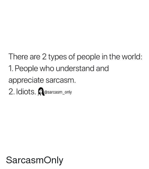 Funny, Memes, and Appreciate: There are 2 types of people in the world:  1. People who understand and  appreciate sarcasm  2. Idiots. esarcasm only SarcasmOnly