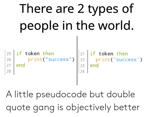 """2 Types Of People: There are 2 types of  people in the world.  25 if token then  21 if token then  print('success')  print(""""success"""") 22  23 end  26  27 end  28  24 A little pseudocode but double quote gang is objectively better"""