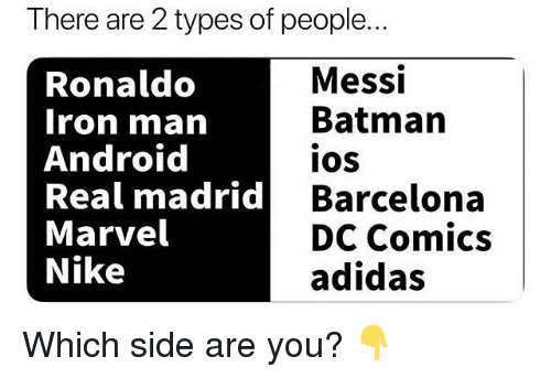 2 Types Of People: There are 2 types of people..  Ronaldo  Iron man  Android  Real madrid B  Marvel  Nike  Messi  Batman  IOS  Barcelona  DC Comics  adidas Which side are you? 👇