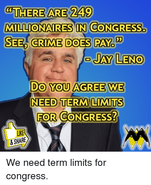 Crime, Memes, and 🤖: THERE ARE 249  MILLIONAIRES IN CONGRESS.  SEED CRIME DOES PAY  03  AY LENO  Do You AGREE WE  NEED TERM LIMITs  FOR CONGRESS?  0  LIKE  &SHARE We need term limits for congress.
