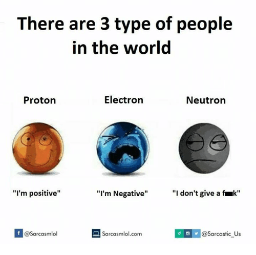 """Electronical: There are 3 type of people  in the world  Electron  Proton  Neutron  """"I'm positive""""  """"I'm Negative""""  """"I don't give a fruk""""  f a Sarcasmlol.com  asarcasmlol  @Sarcastic Us"""