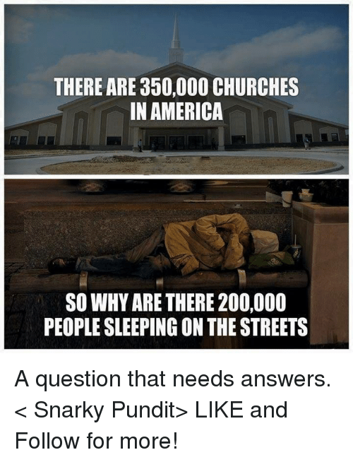 pundits: THERE ARE 350,000 CHURCHES  IN AMERICA  SO WHY ARE THERE 200,000  PEOPLESLEEPING ON THE STREETS A question that needs answers.  < Snarky Pundit> LIKE and Follow for more!
