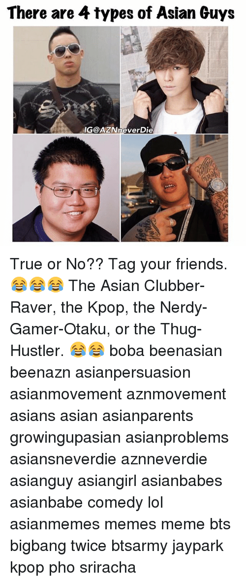 asian guys: There are  4 types of Asian Guys  IGOAZINneverDie True or No?? Tag your friends. 😂😂😂 The Asian Clubber-Raver, the Kpop, the Nerdy-Gamer-Otaku, or the Thug-Hustler. 😂😂 boba beenasian beenazn asianpersuasion asianmovement aznmovement asians asian asianparents growingupasian asianproblems asiansneverdie aznneverdie asianguy asiangirl asianbabes asianbabe comedy lol asianmemes memes meme bts bigbang twice btsarmy jaypark kpop pho sriracha