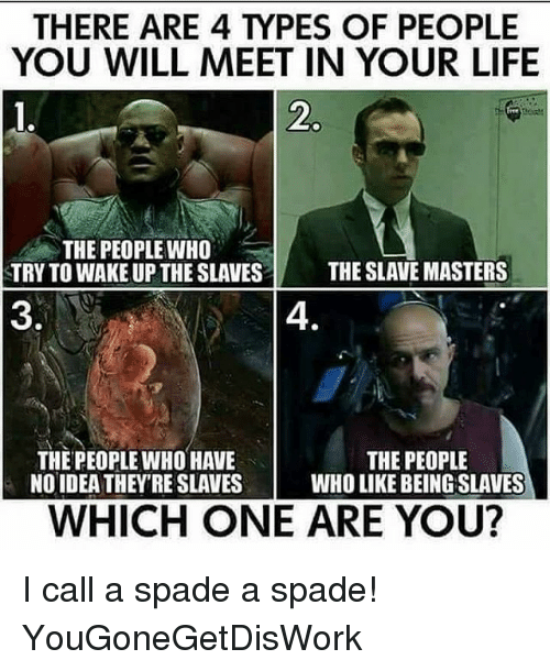 Life, Memes, and Masters: THERE ARE 4 TYPES OF PEOPLE  YOU WILL MEET IN YOUR LIFE  2  THE PEOPLE WHO  TRY TO WAKE UP THE SLAVES  THE SLAVE MASTERS  3  4.  THE PEOPLE WHO HAVE  NO IDEA THEY'RE SLAVES  THE PEOPLE  WHO LIKE BEING SLAVES  WHICH ONE ARE YOU? I call a spade a spade! YouGoneGetDisWork