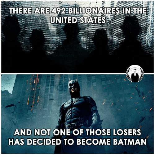 Batman, Memes, and United: THERE ARE  492 BILLIONAIRES IN THE  UNITED STATES  AND NOT ONE OF THOSE LOSERS  HAS DECIDED TO BECOME BATMAN