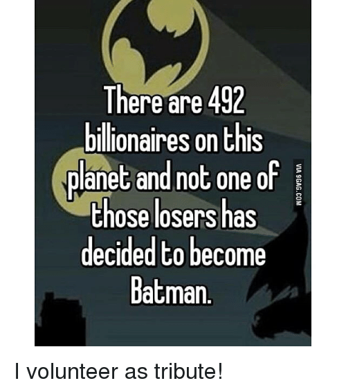 i volunteer as tribute: There are 492  billionaires on this  planet and not one of  those losers has  decided to  become  Batman. I volunteer as tribute!