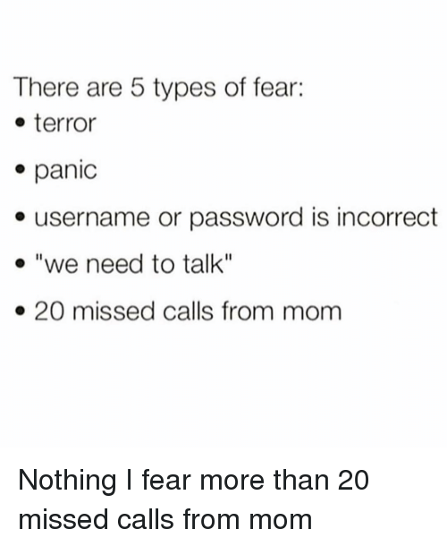"""Girl Memes, Fear, and Missed Calls: There are 5 types of fear:  - terror  panic  e username or password is incorrect  o """"we need to talk""""  . 20 missed calls from mom Nothing I fear more than 20 missed calls from mom"""