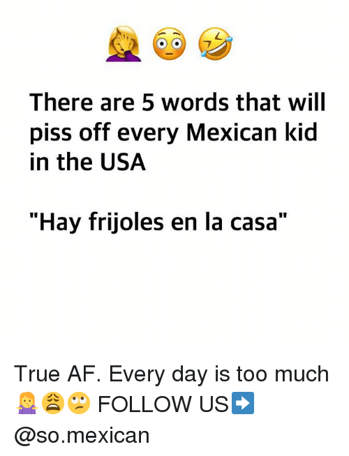"""Af, Memes, and Too Much: There are 5 words that will  piss off every Mexican kid  in the USA  """"Hay frijoles en la casa"""" True AF. Every day is too much 🤷♀️😩🙄 FOLLOW US➡️ @so.mexican"""