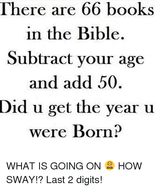 Funny, Bible, and What Is: There are 66 books  in the Bible.  Subtract your age  and add 50  Did u get the year u  were Born? WHAT IS GOING ON 😩 HOW SWAY!? Last 2 digits!