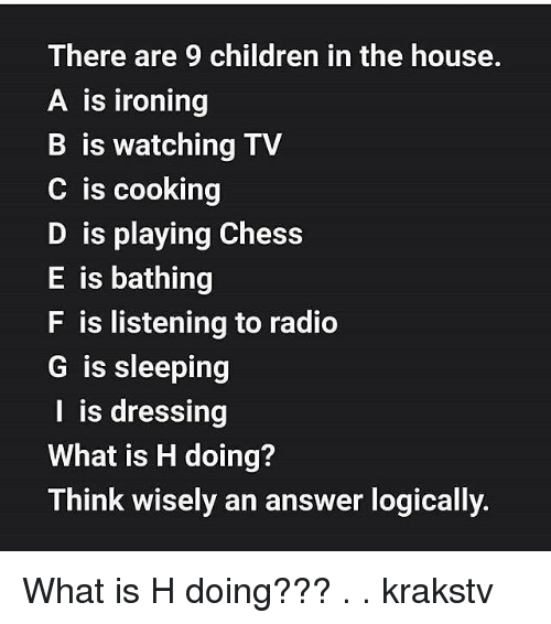 Children, Memes, and Radio: There are 9 children in the house.  A is ironing  B is watching TV  C is cooking  D is playing Chess  E is bathing  F is listening to radio  G is sleeping  I is dressing  What is H doing?  Think wisely an answer logically What is H doing??? . . krakstv