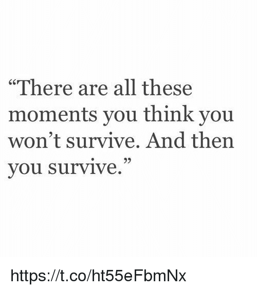 "Girl Memes: ""There are all these  moments you think you  won't survive. And then  you survive. https://t.co/ht55eFbmNx"