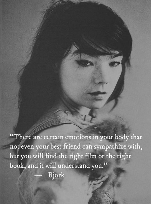 """Bjork: """"There are certain emotions in your body that  not even your best friend can sympathize with,  but you will find the right film or the right  book, and it will understand you.""""  Bjork"""