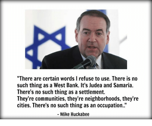 "Memes, Mike Huckabee, and 🤖: ""There are certain words l refuse to use. There is no  such thing as a West Bank. It's Judea and Samaria.  There's no such thing as a settlement.  They're communities, they're neighborhoods, they're  cities. There's no such thing as an occupation.  Mike Huckabee"