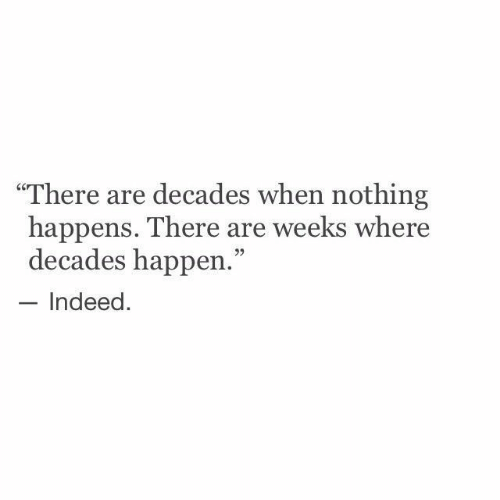 """decades: """"There are decades when nothing  happens. There are weeks where  decades happen.""""  Indeed."""