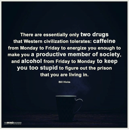 Drugs, Friday, and Memes: There are essentially only two drugs  that Western civilization tolerates: caffeine  from Monday to Friday to energize you enough to  make you a productive member of society,  and alcohol from Friday to Monday to keep  you too stupid to figure out the prison  that you are living in.  Bill Hicks  THE MIND